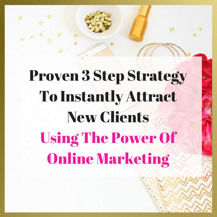 Proven 3-Step Strategy to Instantly Attract New Clients Using the Power of Online Marketing